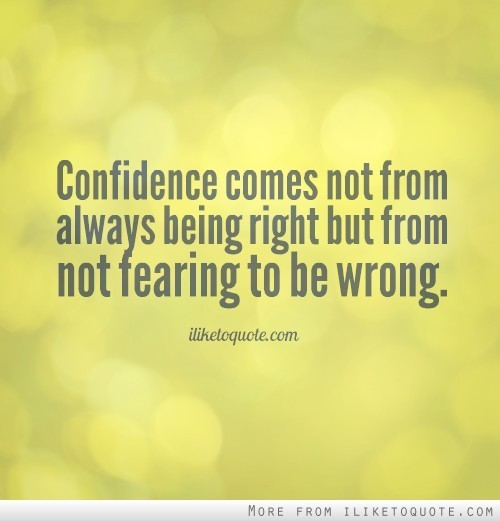 Confidence comes not from always being right but from not fearing to be wrong