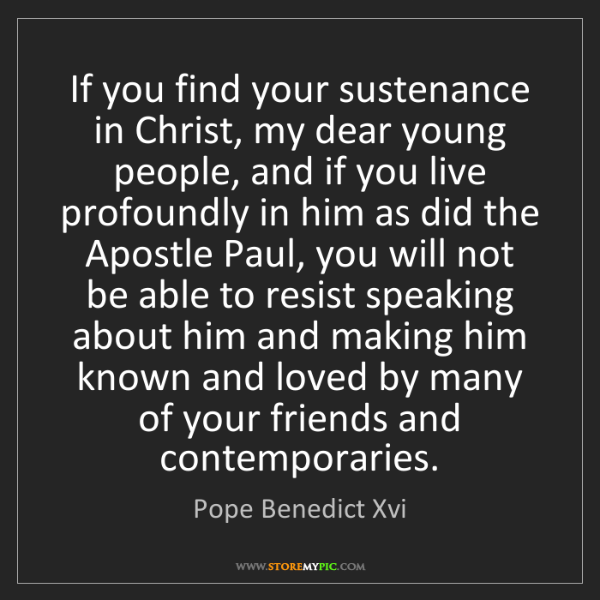 Pope Benedict Xvi: If you find your sustenance in Christ, my dear young...