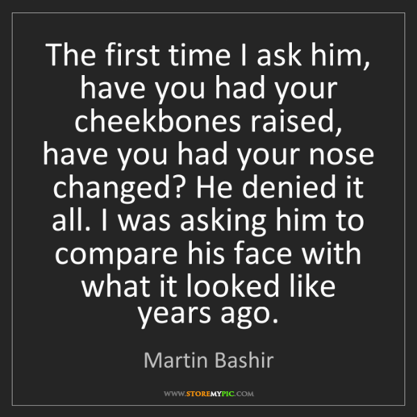 Martin Bashir: The first time I ask him, have you had your cheekbones...