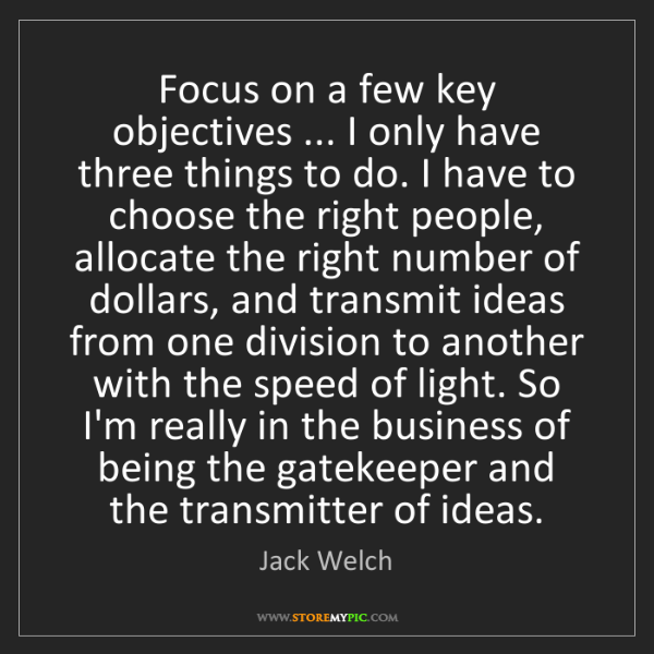 Jack Welch: Focus on a few key objectives ... I only have three things...