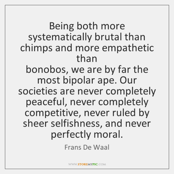 Being both more systematically brutal than chimps and more empathetic than   bonobos, ...