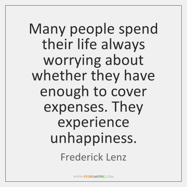 Many people spend their life always worrying about whether they have enough ...