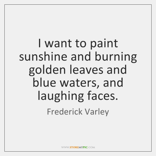I want to paint sunshine and burning golden leaves and blue waters, ...