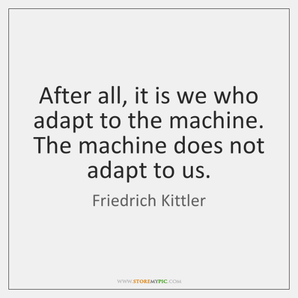 After all, it is we who adapt to the machine. The machine ...