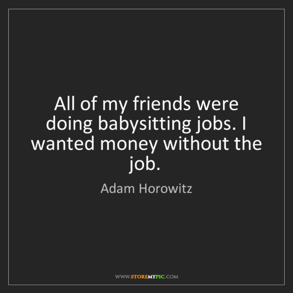 Adam Horowitz: All of my friends were doing babysitting jobs. I wanted...