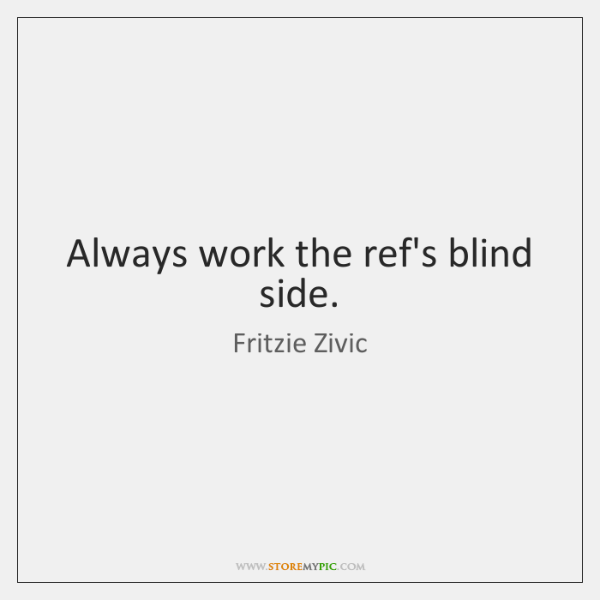 Always work the ref's blind side.