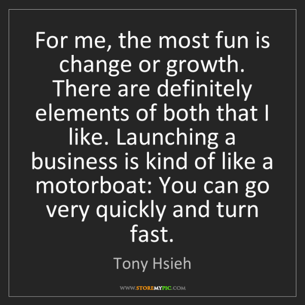 Tony Hsieh: For me, the most fun is change or growth. There are definitely...