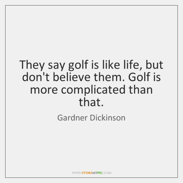 They say golf is like life, but don't believe them. Golf is ...