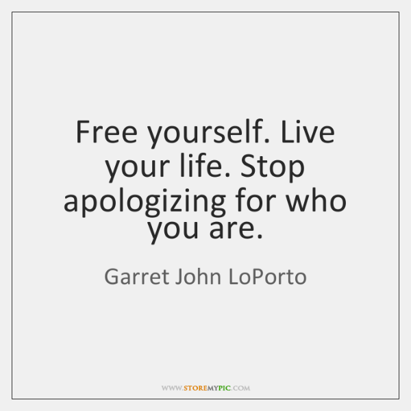 Free yourself. Live your life. Stop apologizing for who you are.