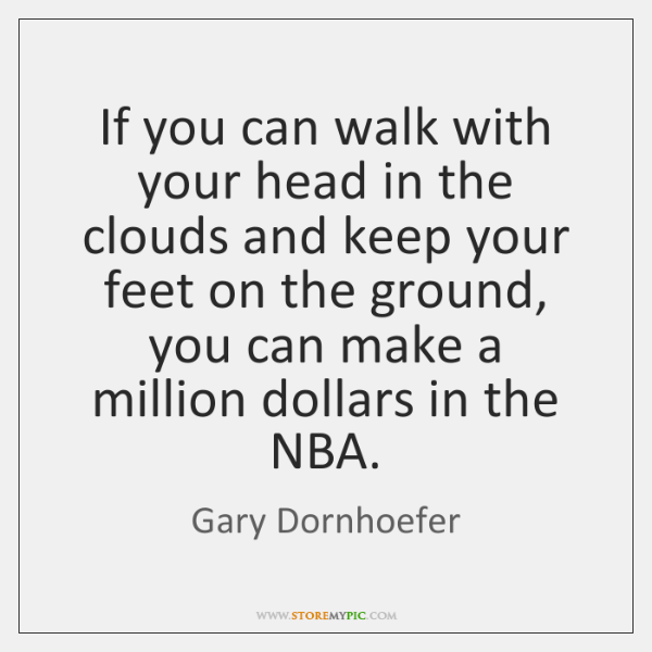 If you can walk with your head in the clouds and keep ...