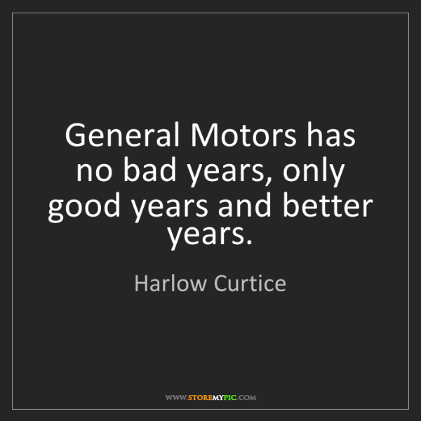 Harlow Curtice: General Motors has no bad years, only good years and...