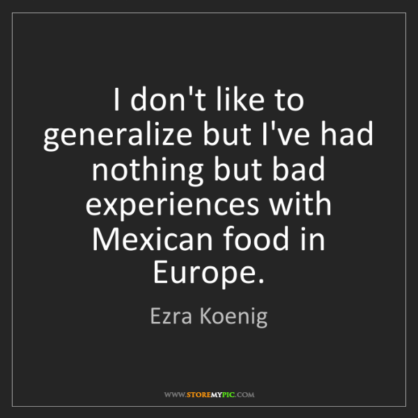 Ezra Koenig: I don't like to generalize but I've had nothing but bad...
