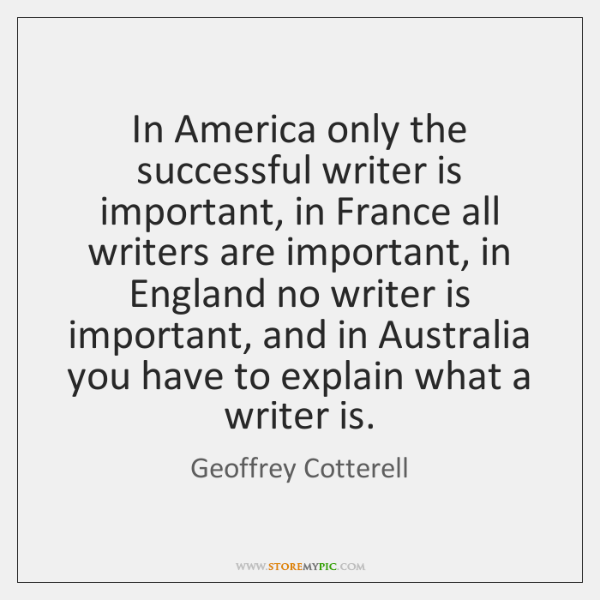 In America only the successful writer is important, in France all writers ...