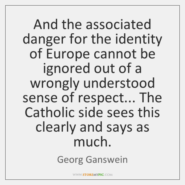 And the associated danger for the identity of Europe cannot be ignored ...