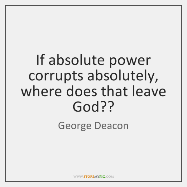 If absolute power corrupts absolutely, where does that leave God??