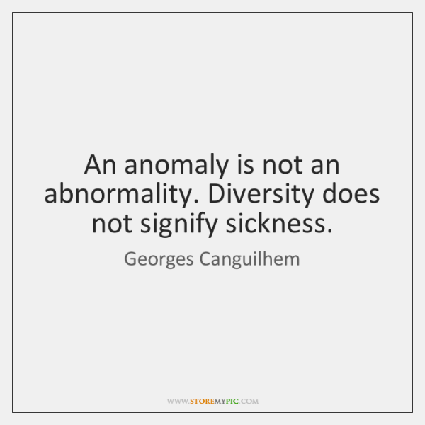 An anomaly is not an abnormality. Diversity does not signify sickness.