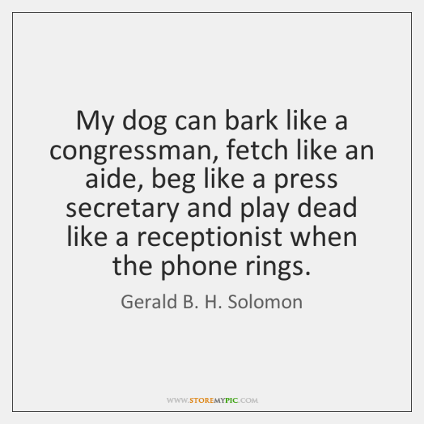 My dog can bark like a congressman, fetch like an aide, beg ...