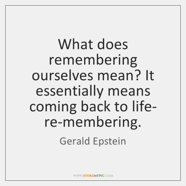 What does remembering ourselves mean? It essentially means coming back to life- ...