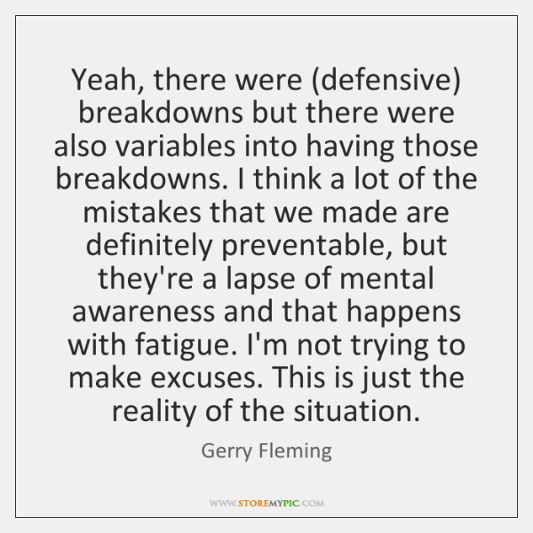 Yeah, there were (defensive) breakdowns but there were also variables into having ...