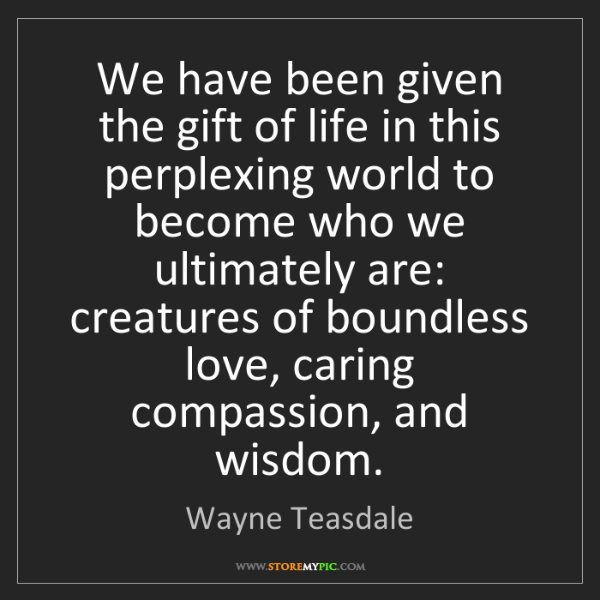 Wayne Teasdale: We have been given the gift of life in this perplexing...