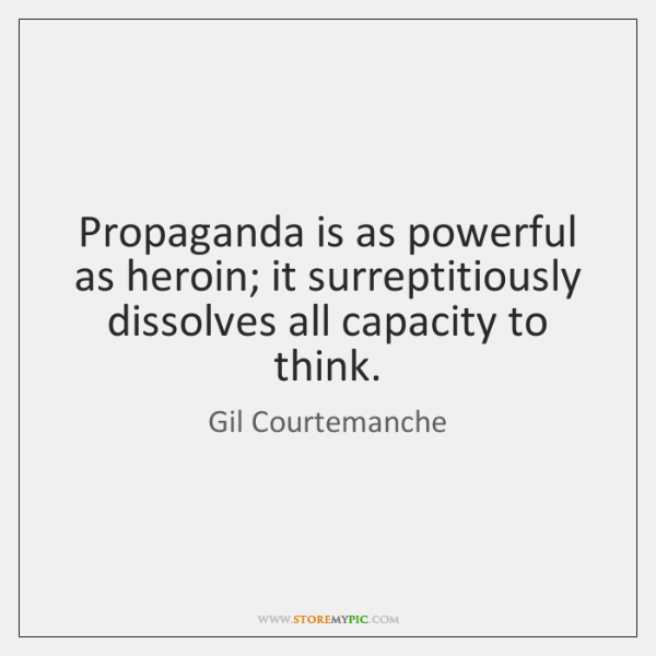 Propaganda is as powerful as heroin; it surreptitiously dissolves all capacity to ...