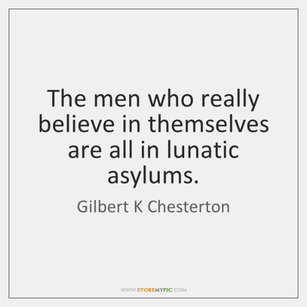 The men who really believe in themselves are all in lunatic asylums.