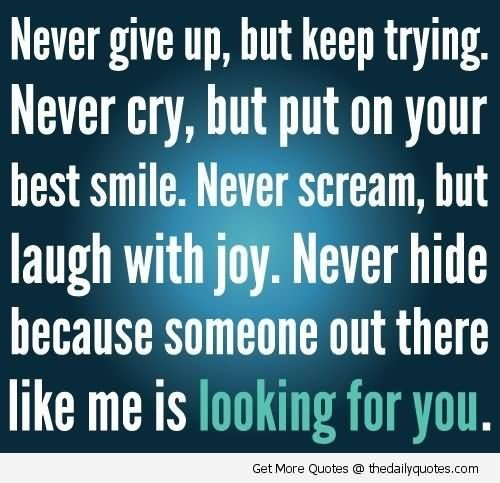 Never give up but keep trying never cry but put on your best smile never scream but