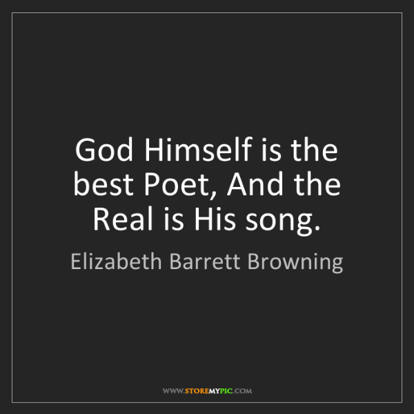 Elizabeth Barrett Browning: God Himself is the best Poet, And the Real is His song.