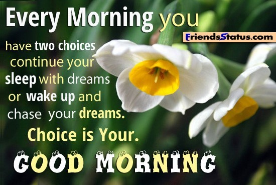 Every morning you have two choices continue your sleep with dreams or wake up and