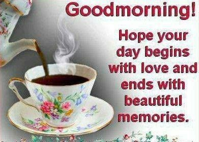 Good morning hope your day begins with love and ends with beautiful memories