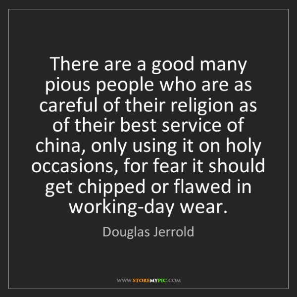Douglas Jerrold: There are a good many pious people who are as careful...