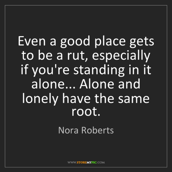 Nora Roberts: Even a good place gets to be a rut, especially if you're...