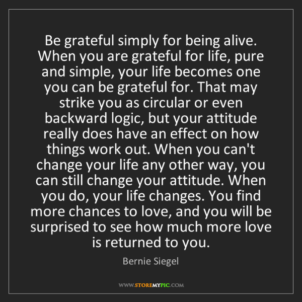 Bernie Siegel: Be grateful simply for being alive. When you are grateful...