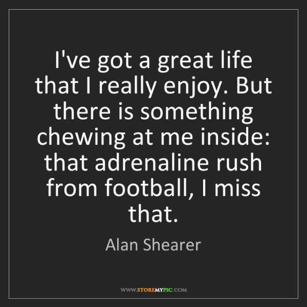 Alan Shearer: I've got a great life that I really enjoy. But there...