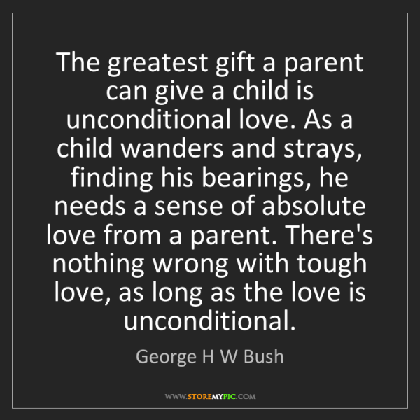 George H W Bush: The greatest gift a parent can give a child is unconditional...