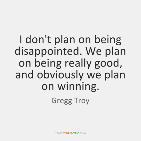 I don't plan on being disappointed. We plan on being really good, ...