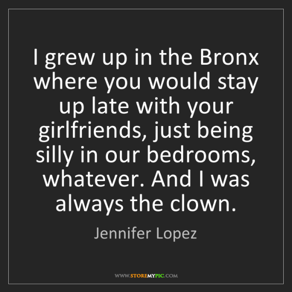 Jennifer Lopez: I grew up in the Bronx where you would stay up late with...