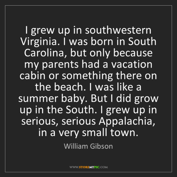 William Gibson: I grew up in southwestern Virginia. I was born in South...