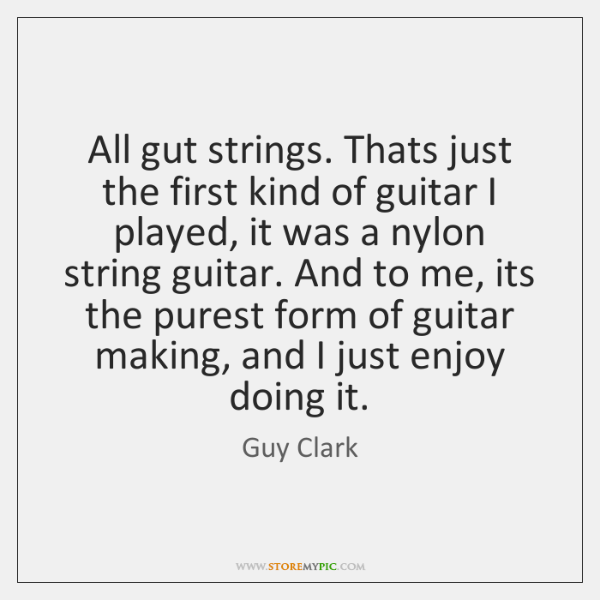 All gut strings. Thats just the first kind of guitar I played, ...