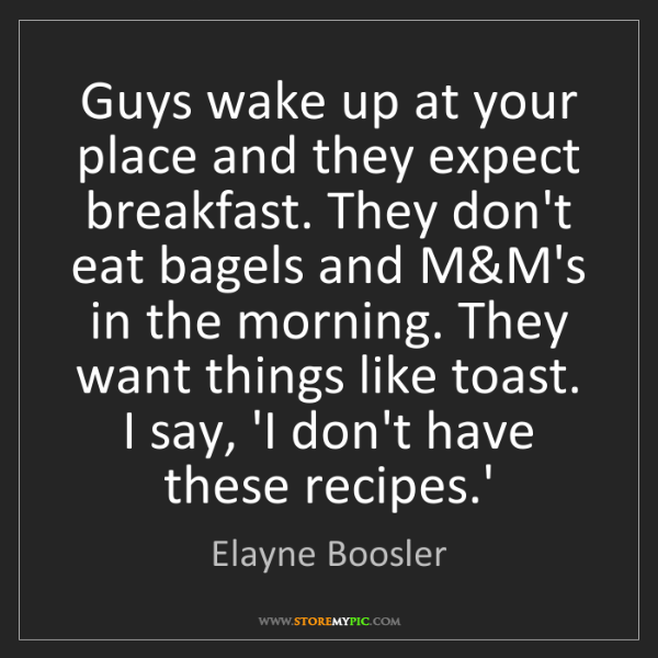 Elayne Boosler: Guys wake up at your place and they expect breakfast....