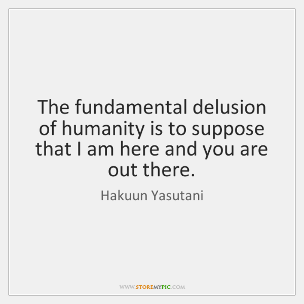 The fundamental delusion of humanity is to suppose that I am here ...