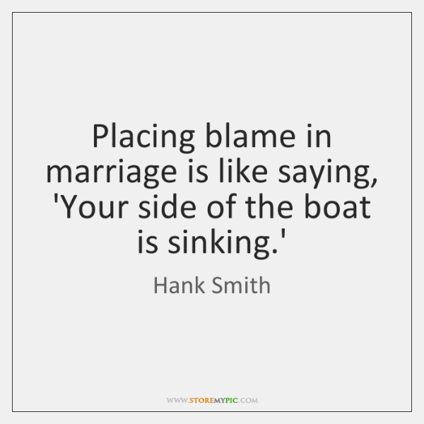 Placing blame in marriage is like saying, 'Your side of the boat ...