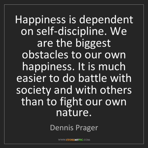 Dennis Prager: Happiness is dependent on self-discipline. We are the...