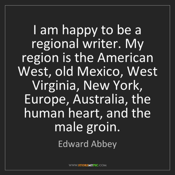 Edward Abbey: I am happy to be a regional writer. My region is the...