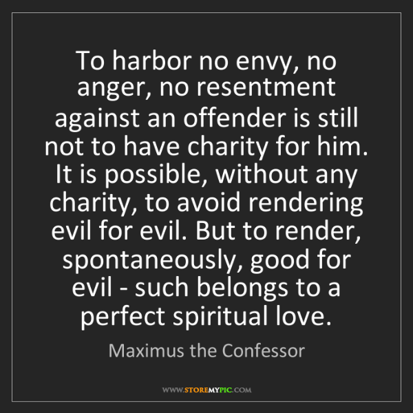 Maximus the Confessor: To harbor no envy, no anger, no resentment against an...