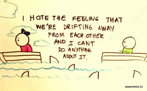 I hate the feeling that were drifting away from each other and i cant do anything about i