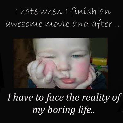 I hate when i finish an awesome movie and after i have to face the reality of my boring l
