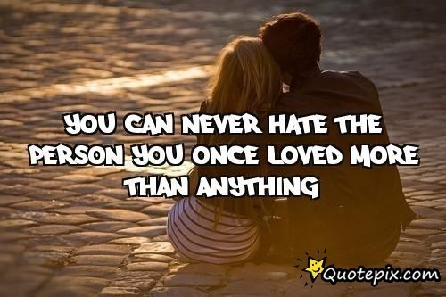 You Can Never Hate The Person You Once Loved More Than Anything