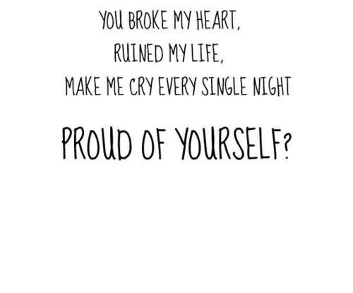 You broke my heart ruined my life make me cry every single night proud of yourself