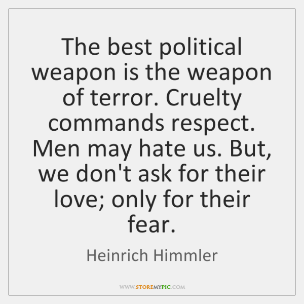 The best political weapon is the weapon of terror. Cruelty commands respect. ...